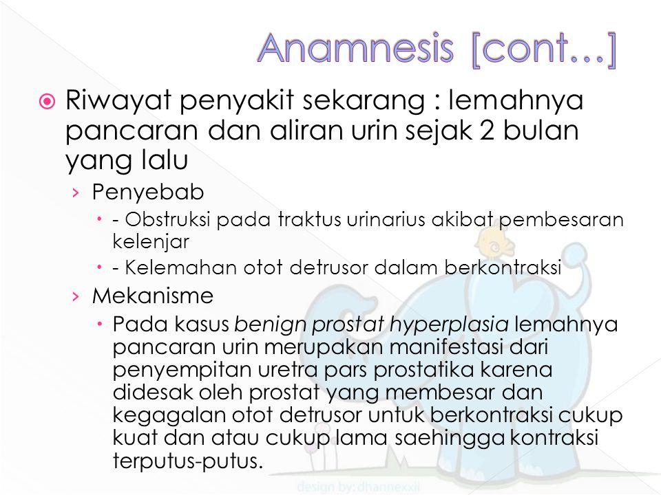 Anamnesis [cont…] Riwayat penyakit sekarang : lemahnya pancaran dan aliran urin sejak 2 bulan yang lalu.